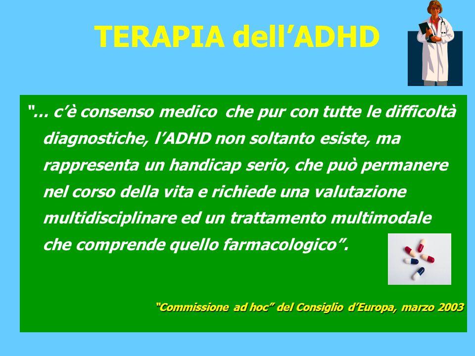 TERAPIA dellADHD … cè consenso medico che pur con tutte le difficoltà diagnostiche, lADHD non soltanto esiste, ma rappresenta un handicap serio, che può permanere nel corso della vita e richiede una valutazione multidisciplinare ed un trattamento multimodale che comprende quello farmacologico.