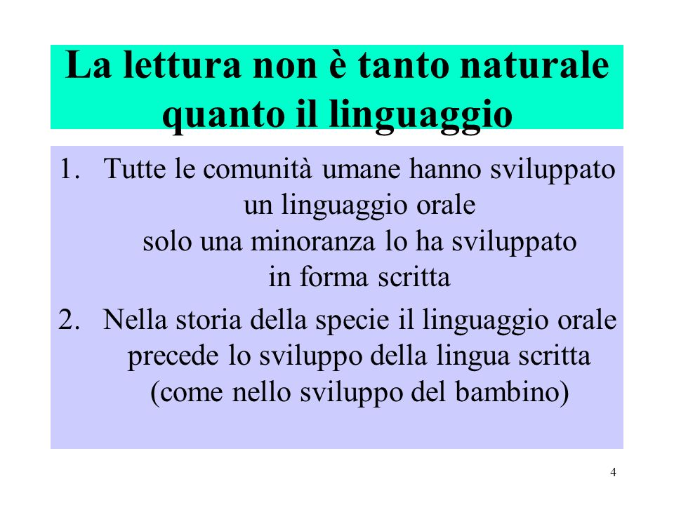 4 La lettura non è tanto naturale quanto il linguaggio 1.Tutte le comunità umane hanno sviluppato un linguaggio orale solo una minoranza lo ha svilupp