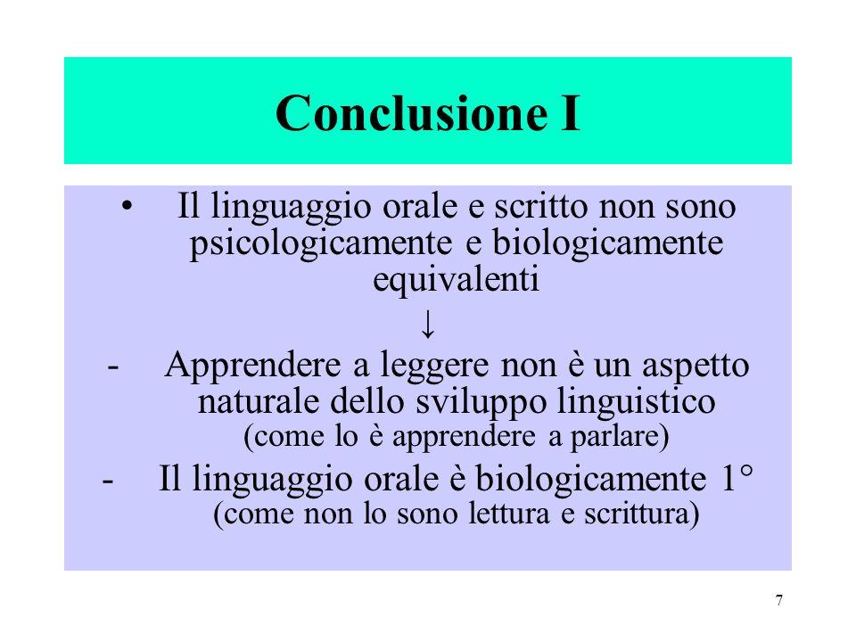 7 Conclusione I Il linguaggio orale e scritto non sono psicologicamente e biologicamente equivalenti -Apprendere a leggere non è un aspetto naturale d