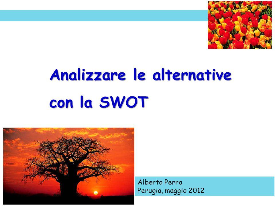Alberto Perra Perugia, maggio 2012 Analizzare le alternative con la SWOT