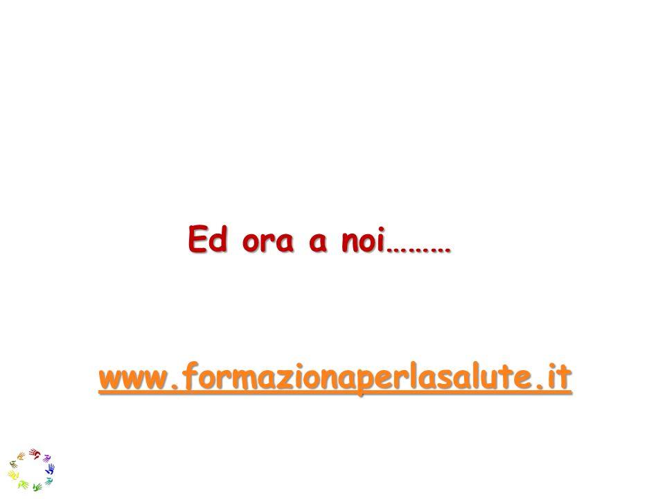 Ed ora a noi……… www.formazionaperlasalute.it