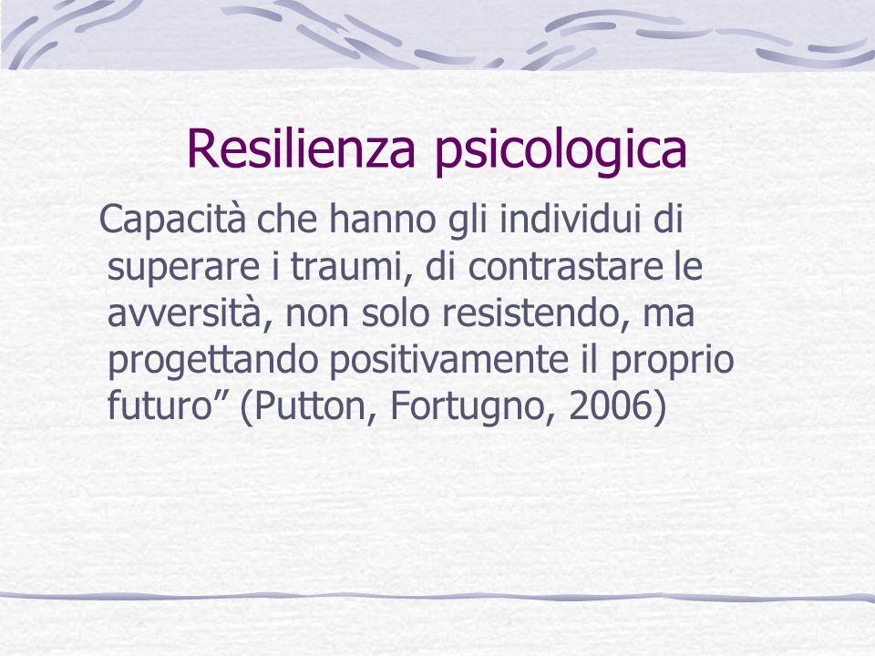 Resilienza psicologica Capacità che hanno gli individui di superare i traumi, di contrastare le avversità, non solo resistendo, ma progettando positivamente il proprio futuro (Putton, Fortugno, 2006)