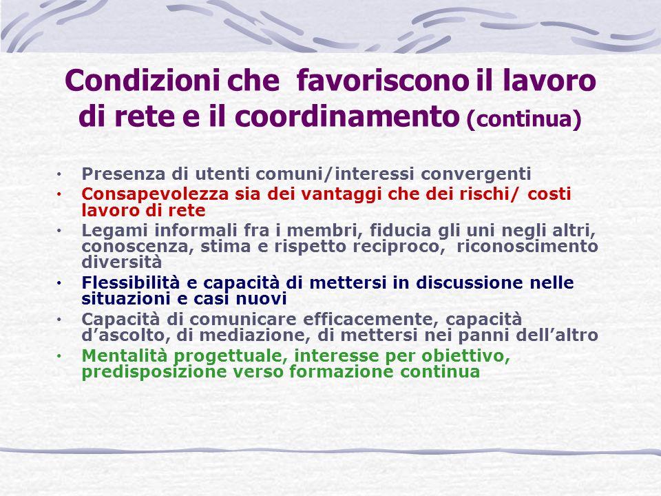 Condizioni che favoriscono il lavoro di rete e il coordinamento (continua) Presenza di utenti comuni/interessi convergenti Consapevolezza sia dei vant
