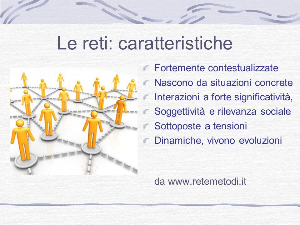 Le reti: caratteristiche Fortemente contestualizzate Nascono da situazioni concrete Interazioni a forte significatività, Soggettività e rilevanza sociale Sottoposte a tensioni Dinamiche, vivono evoluzioni da www.retemetodi.it