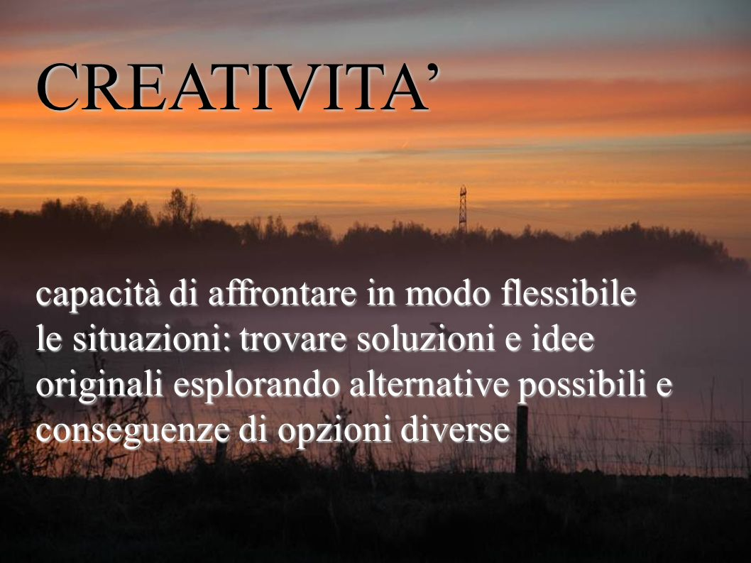 CREATIVITA capacità di affrontare in modo flessibile le situazioni: trovare soluzioni e idee originali esplorando alternative possibili e conseguenze di opzioni diverse