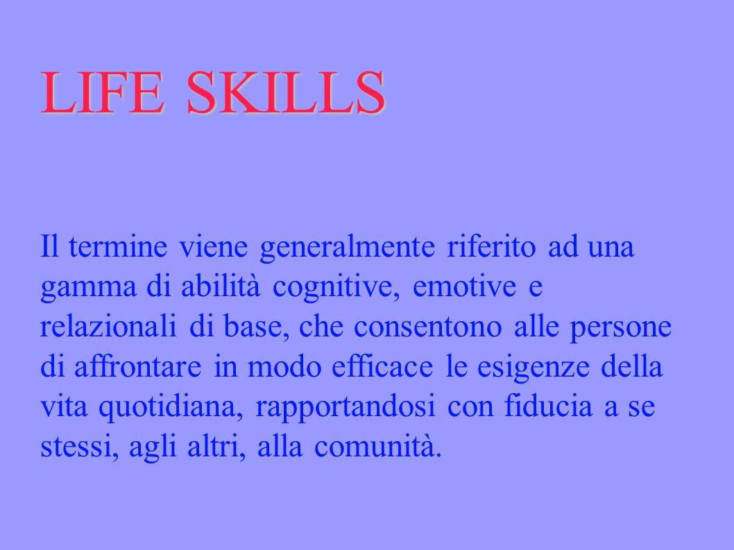 LIFE SKILLS Il termine viene generalmente riferito ad una gamma di abilità cognitive, emotive e relazionali di base, che consentono alle persone di affrontare in modo efficace le esigenze della vita quotidiana, rapportandosi con fiducia a se stessi, agli altri, alla comunità.