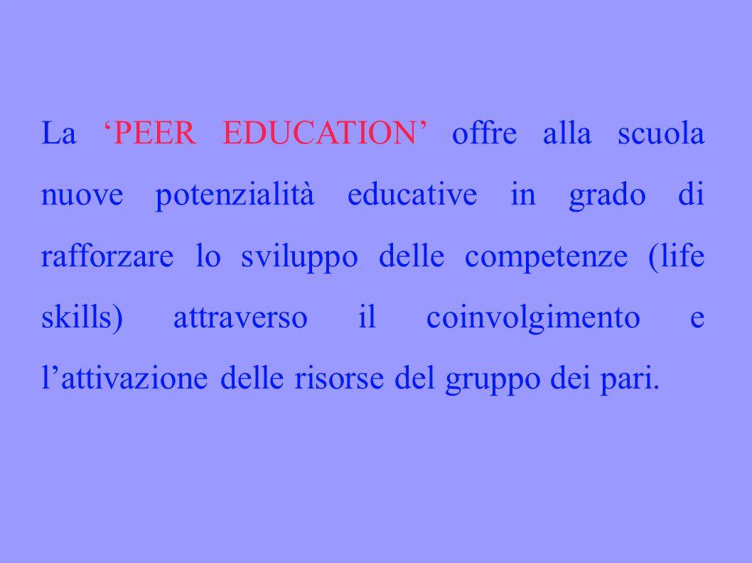 La PEER EDUCATION offre alla scuola nuove potenzialità educative in grado di rafforzare lo sviluppo delle competenze (life skills) attraverso il coinvolgimento e lattivazione delle risorse del gruppo dei pari.