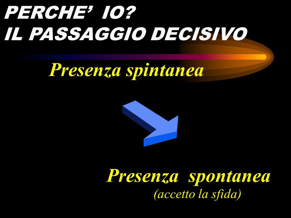 PERCHE IO? IL PASSAGGIO DECISIVO Presenza spontanea Presenza spintanea (accetto la sfida)