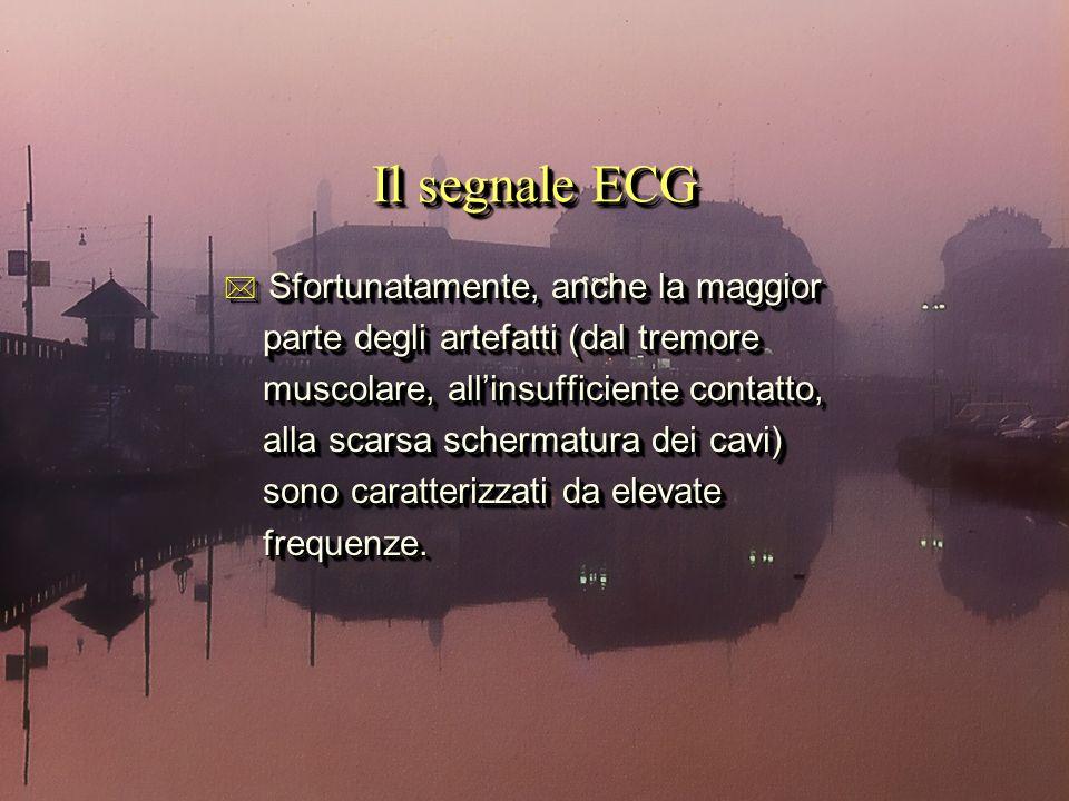 Il segnale ECG * Sfortunatamente, anche la maggior parte degli artefatti (dal tremore parte degli artefatti (dal tremore muscolare, allinsufficiente contatto, muscolare, allinsufficiente contatto, alla scarsa schermatura dei cavi) alla scarsa schermatura dei cavi) sono caratterizzati da elevate sono caratterizzati da elevate frequenze.