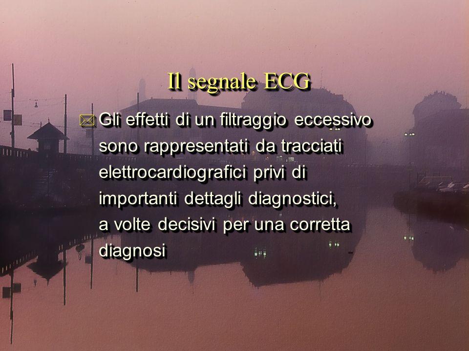 * Gli effetti di un filtraggio eccessivo sono rappresentati da tracciati sono rappresentati da tracciati elettrocardiografici privi di elettrocardiografici privi di importanti dettagli diagnostici, importanti dettagli diagnostici, a volte decisivi per una corretta a volte decisivi per una corretta diagnosi diagnosi * Gli effetti di un filtraggio eccessivo sono rappresentati da tracciati sono rappresentati da tracciati elettrocardiografici privi di elettrocardiografici privi di importanti dettagli diagnostici, importanti dettagli diagnostici, a volte decisivi per una corretta a volte decisivi per una corretta diagnosi diagnosi Il segnale ECG