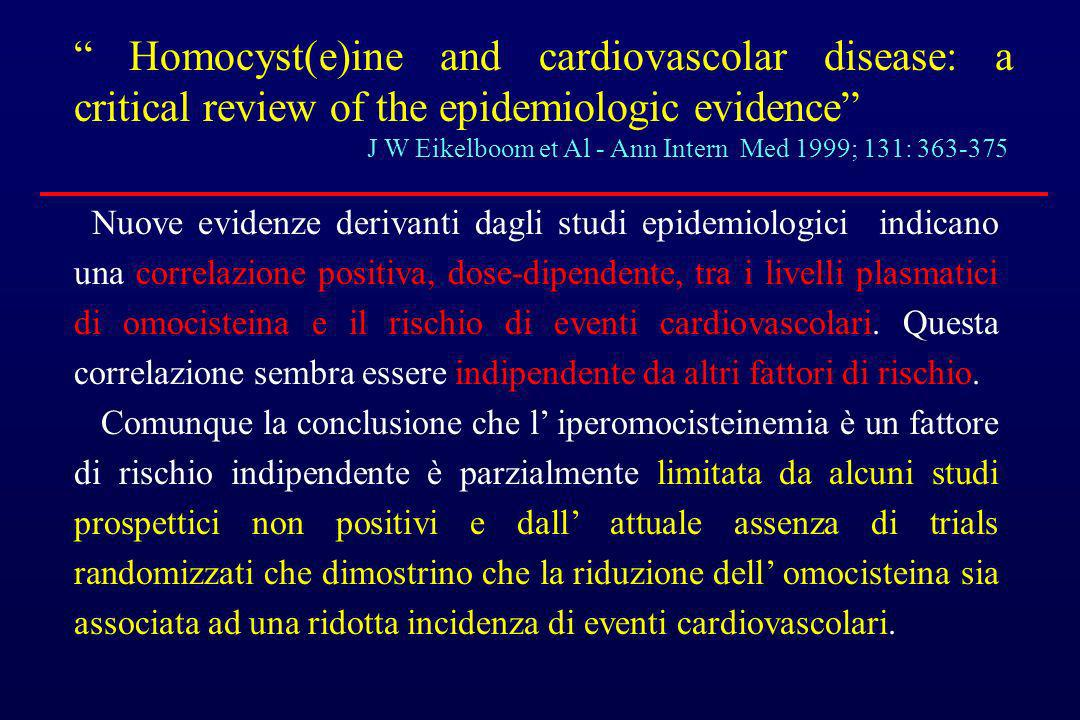 Homocyst(e)ine and cardiovascolar disease: a critical review of the epidemiologic evidence J W Eikelboom et Al - Ann Intern Med 1999; 131: 363-375 Nuo