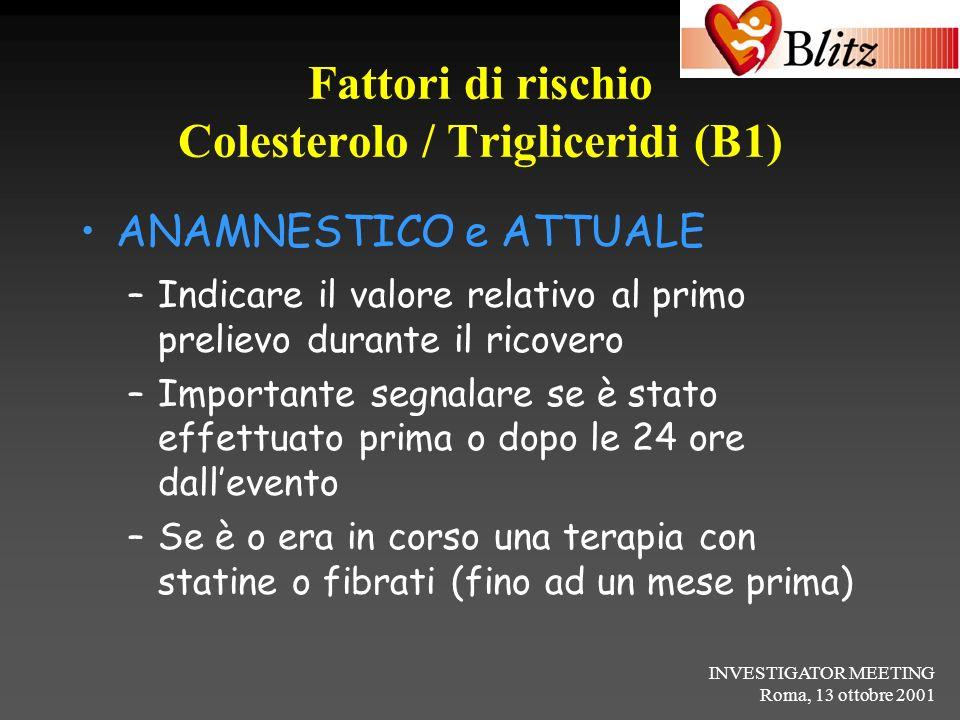 INVESTIGATOR MEETING Roma, 13 ottobre 2001 Fattori di rischio Colesterolo / Trigliceridi (B1) ANAMNESTICO e ATTUALE –Indicare il valore relativo al pr