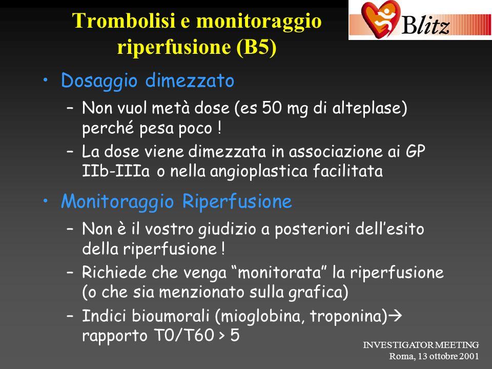 INVESTIGATOR MEETING Roma, 13 ottobre 2001 Trombolisi e monitoraggio riperfusione (B5) Dosaggio dimezzato –Non vuol metà dose (es 50 mg di alteplase)
