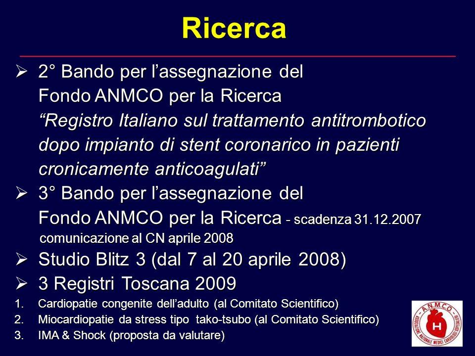 2° Bando per lassegnazione del 2° Bando per lassegnazione del Fondo ANMCO per la Ricerca Registro Italiano sul trattamento antitrombotico dopo impianto di stent coronarico in pazienti cronicamente anticoagulati 3° Bando per lassegnazione del 3° Bando per lassegnazione del Fondo ANMCO per la Ricerca - scadenza 31.12.2007 comunicazione al CN aprile 2008 comunicazione al CN aprile 2008 Studio Blitz 3 (dal 7 al 20 aprile 2008) Studio Blitz 3 (dal 7 al 20 aprile 2008) 3 Registri Toscana 2009 3 Registri Toscana 2009 1.Cardiopatie congenite delladulto (al Comitato Scientifico) 2.Miocardiopatie da stress tipo tako-tsubo (al Comitato Scientifico) 3.IMA & Shock (proposta da valutare) Ricerca