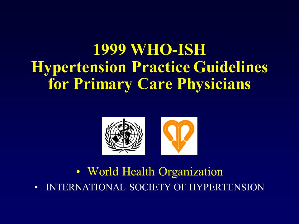 1999 WHO-ISH Hypertension Practice Guidelines for Primary Care Physicians World Health Organization INTERNATIONAL SOCIETY OF HYPERTENSION