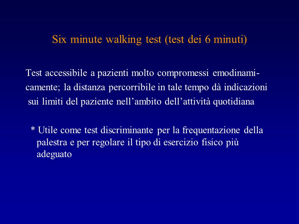 Six minute walking test (test dei 6 minuti) Test accessibile a pazienti molto compromessi emodinami- camente; la distanza percorribile in tale tempo d