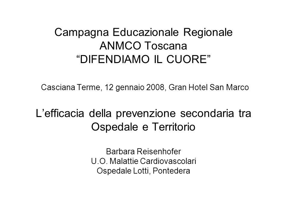 Campagna Educazionale Regionale ANMCO Toscana DIFENDIAMO IL CUORE Casciana Terme, 12 gennaio 2008, Gran Hotel San Marco Lefficacia della prevenzione secondaria tra Ospedale e Territorio Barbara Reisenhofer U.O.