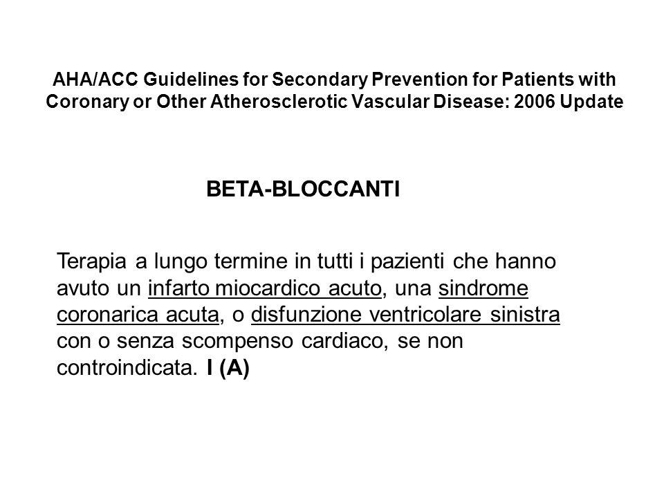 AHA/ACC Guidelines for Secondary Prevention for Patients with Coronary or Other Atherosclerotic Vascular Disease: 2006 Update BETA-BLOCCANTI Terapia a lungo termine in tutti i pazienti che hanno avuto un infarto miocardico acuto, una sindrome coronarica acuta, o disfunzione ventricolare sinistra con o senza scompenso cardiaco, se non controindicata.