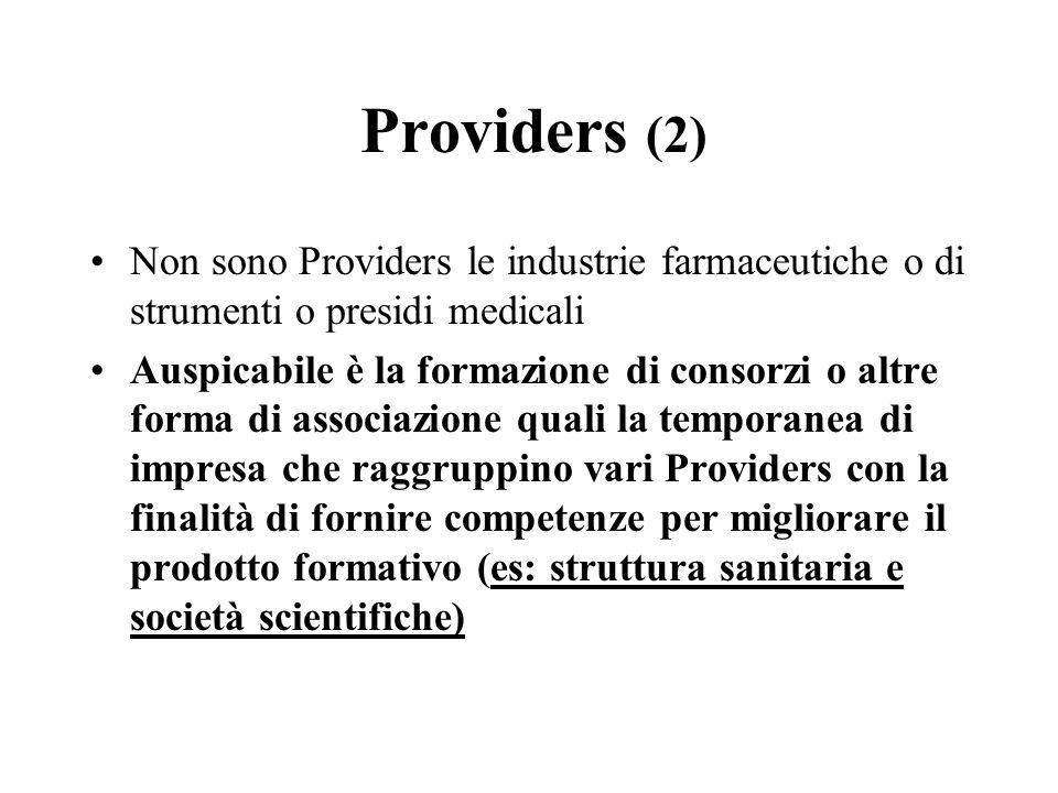 Providers (2) Non sono Providers le industrie farmaceutiche o di strumenti o presidi medicali Auspicabile è la formazione di consorzi o altre forma di associazione quali la temporanea di impresa che raggruppino vari Providers con la finalità di fornire competenze per migliorare il prodotto formativo (es: struttura sanitaria e società scientifiche)