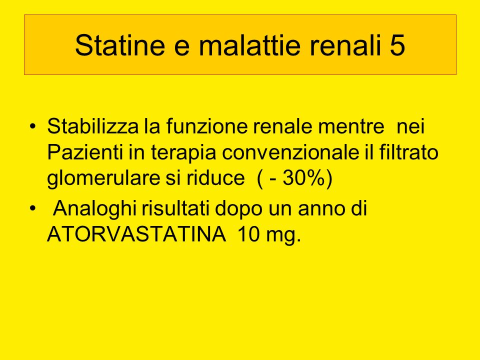 Statine e malattie renali 5 Stabilizza la funzione renale mentre nei Pazienti in terapia convenzionale il filtrato glomerulare si riduce ( - 30%) Anal