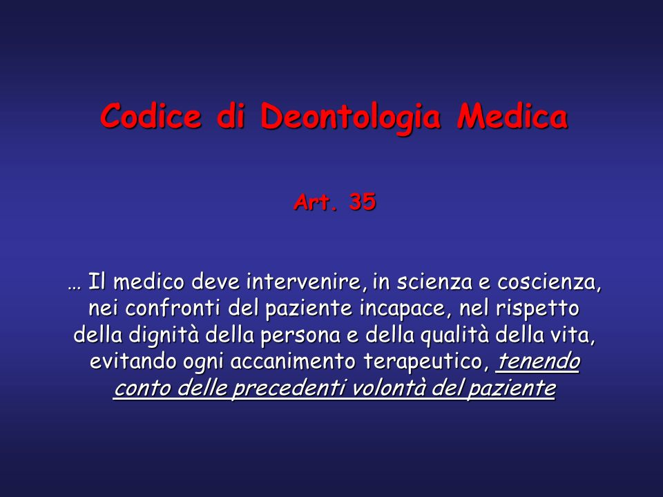 Codice di Deontologia Medica Art. 35 … Il medico deve intervenire, in scienza e coscienza, nei confronti del paziente incapace, nel rispetto della dig