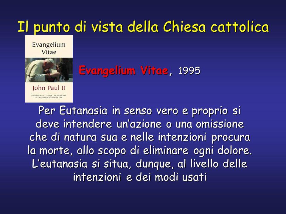 Il punto di vista della Chiesa cattolica Evangelium Vitae, 1995 Per Eutanasia in senso vero e proprio si deve intendere unazione o una omissione che d