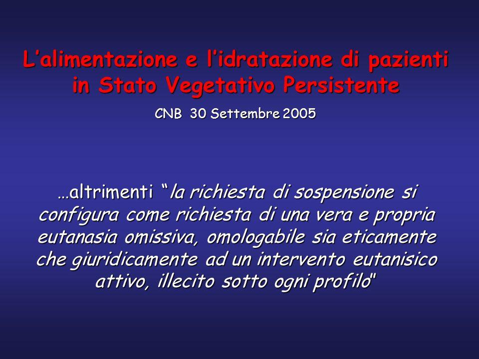 Lalimentazione e lidratazione di pazienti in Stato Vegetativo Persistente CNB 30 Settembre 2005 …altrimenti la richiesta di sospensione si configura c