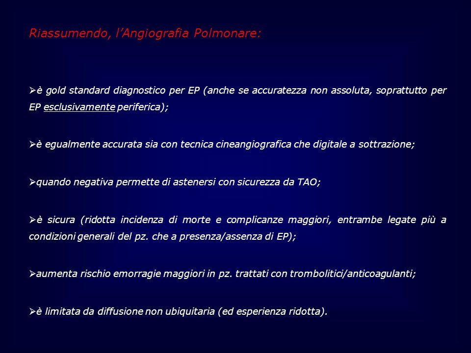 Riassumendo, lAngiografia Polmonare: è gold standard diagnostico per EP (anche se accuratezza non assoluta, soprattutto per EP esclusivamente periferi