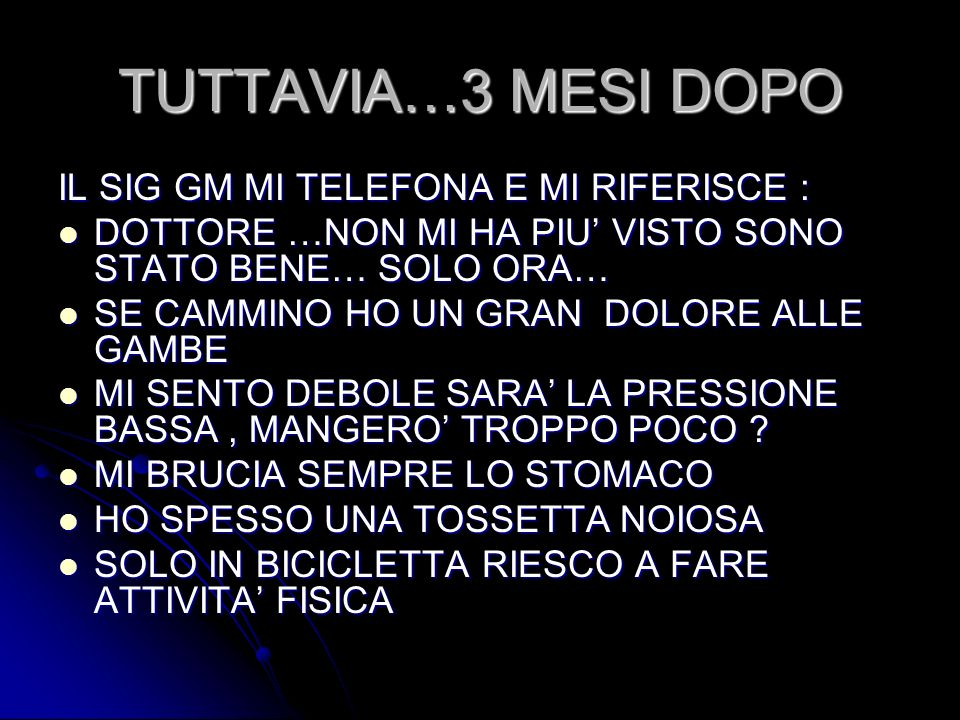 TUTTAVIA…3 MESI DOPO IL SIG GM MI TELEFONA E MI RIFERISCE : DOTTORE …NON MI HA PIU VISTO SONO STATO BENE… SOLO ORA… DOTTORE …NON MI HA PIU VISTO SONO