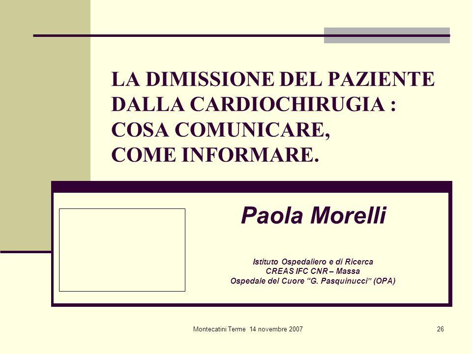 Montecatini Terme 14 novembre 200726 LA DIMISSIONE DEL PAZIENTE DALLA CARDIOCHIRUGIA : COSA COMUNICARE, COME INFORMARE. Paola Morelli Istituto Ospedal