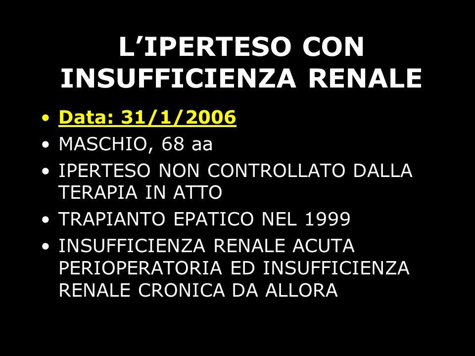 LIPERTESO CON INSUFFICIENZA RENALE Data: 31/1/2006 MASCHIO, 68 aa IPERTESO NON CONTROLLATO DALLA TERAPIA IN ATTO TRAPIANTO EPATICO NEL 1999 INSUFFICIE