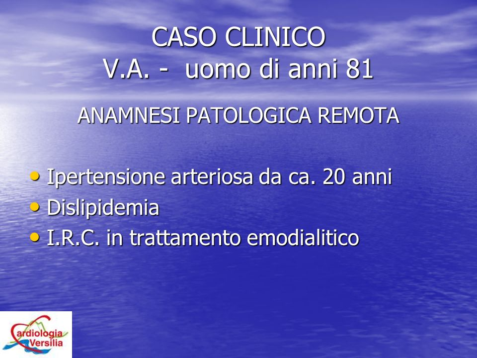 CASO CLINICO V.A. - uomo di anni 81 ANAMNESI PATOLOGICA REMOTA Ipertensione arteriosa da ca. 20 anni Ipertensione arteriosa da ca. 20 anni Dislipidemi
