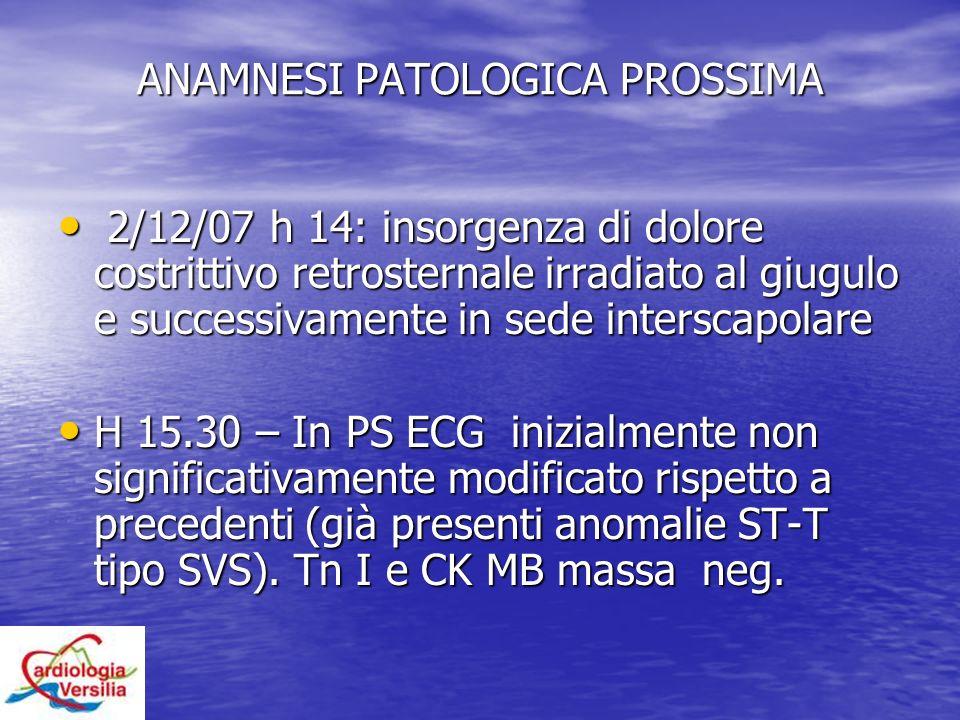 ANAMNESI PATOLOGICA PROSSIMA 2/12/07 h 14: insorgenza di dolore costrittivo retrosternale irradiato al giugulo e successivamente in sede interscapolar