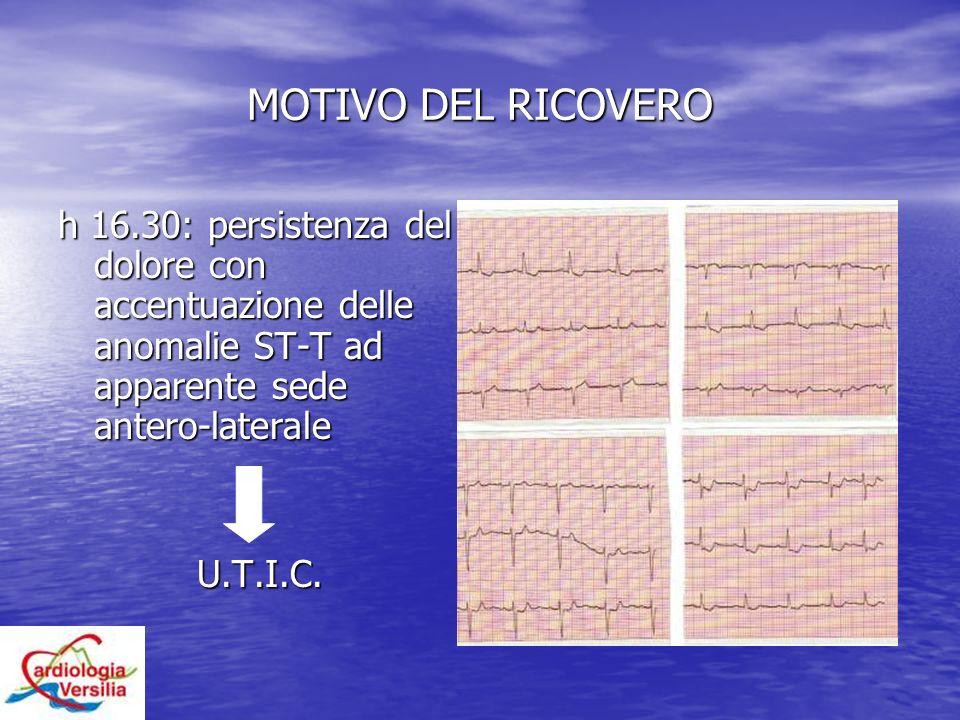 MOTIVO DEL RICOVERO h 16.30: persistenza del dolore con accentuazione delle anomalie ST-T ad apparente sede antero-laterale U.T.I.C.