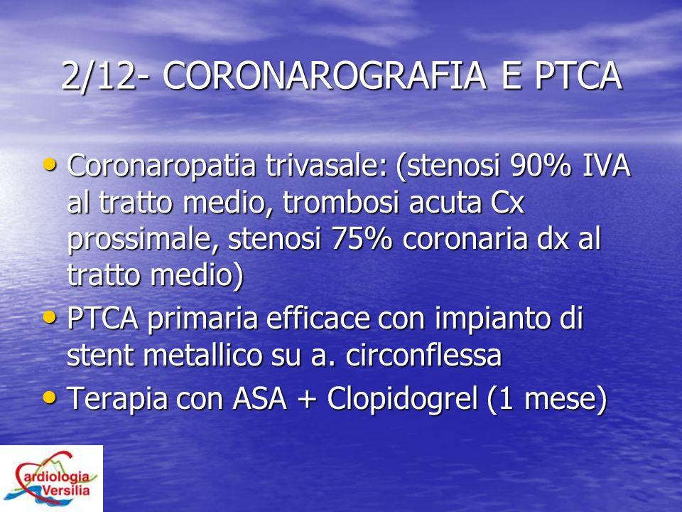2/12- CORONAROGRAFIA E PTCA Coronaropatia trivasale: (stenosi 90% IVA al tratto medio, trombosi acuta Cx prossimale, stenosi 75% coronaria dx al tratt