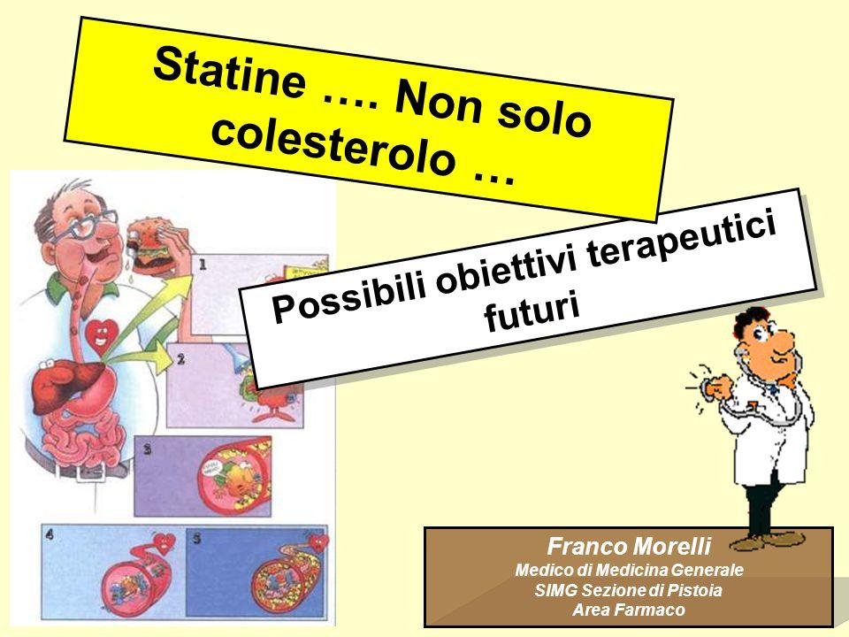 Possibili obiettivi terapeutici futuri Franco Morelli Medico di Medicina Generale SIMG Sezione di Pistoia Area Farmaco Statine …. Non solo colesterolo
