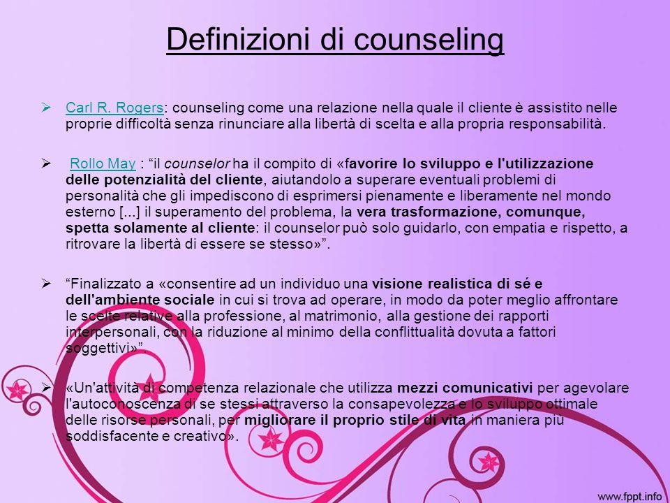 Definizioni di counseling Carl R. Rogers: counseling come una relazione nella quale il cliente è assistito nelle proprie difficoltà senza rinunciare a