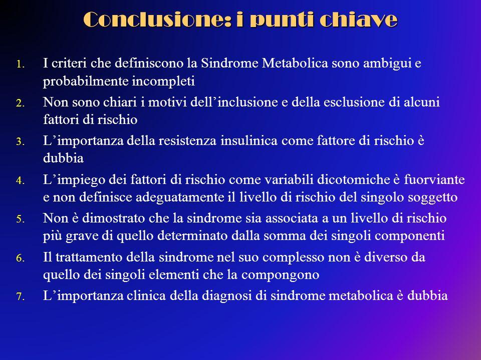 Conclusione: i punti chiave 1. I criteri che definiscono la Sindrome Metabolica sono ambigui e probabilmente incompleti 2. Non sono chiari i motivi de