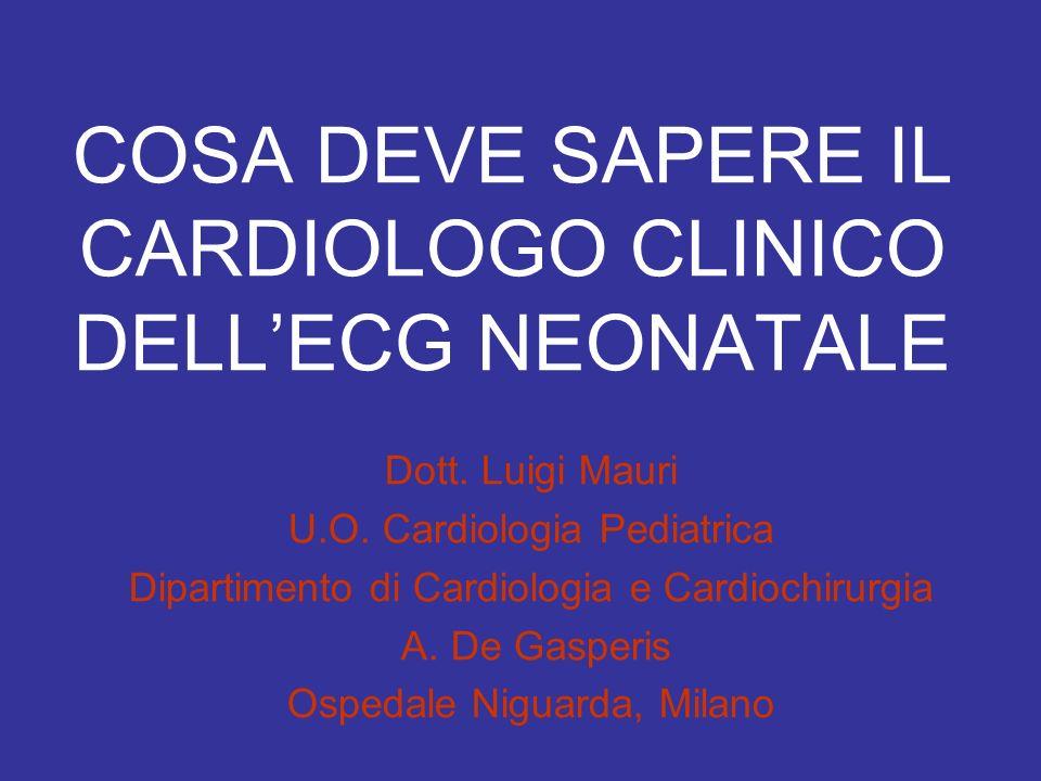 COSA DEVE SAPERE IL CARDIOLOGO CLINICO DELLECG NEONATALE Dott. Luigi Mauri U.O. Cardiologia Pediatrica Dipartimento di Cardiologia e Cardiochirurgia A