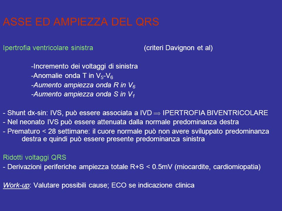 ASSE ED AMPIEZZA DEL QRS Ipertrofia ventricolare sinistra (criteri Davignon et al) -Incremento dei voltaggi di sinistra -Anomalie onda T in V 5 -V 6 -