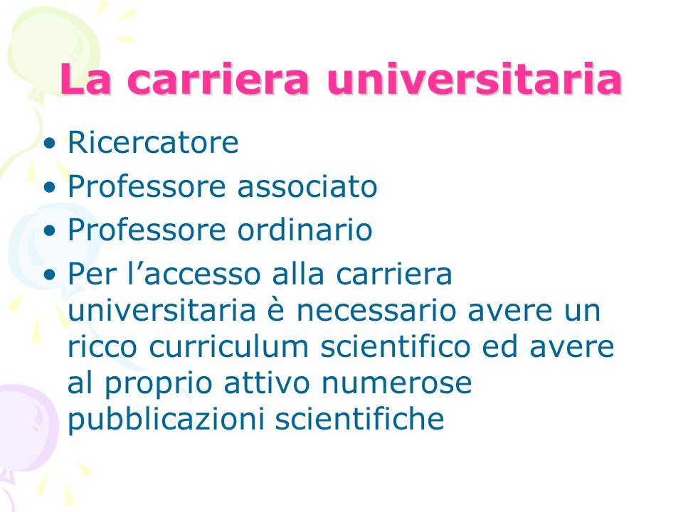 La carriera universitaria Ricercatore Professore associato Professore ordinario Per laccesso alla carriera universitaria è necessario avere un ricco c