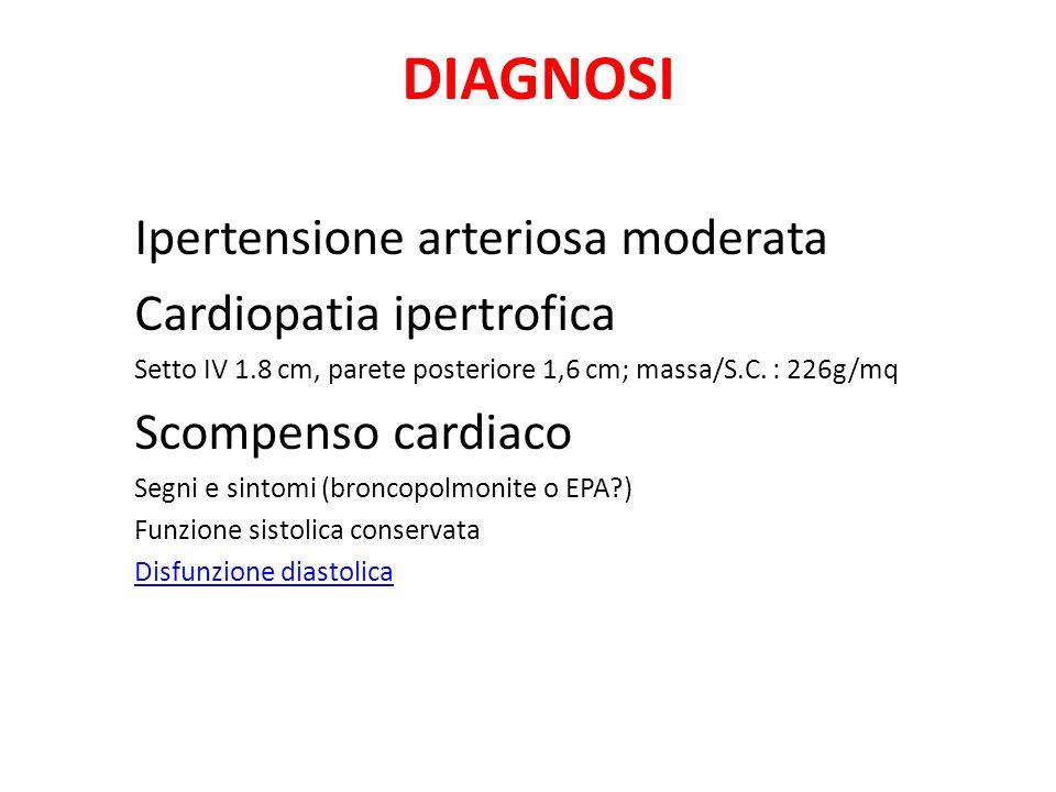 DIAGNOSI Ipertensione arteriosa moderata Cardiopatia ipertrofica Setto IV 1.8 cm, parete posteriore 1,6 cm; massa/S.C. : 226g/mq Scompenso cardiaco Se