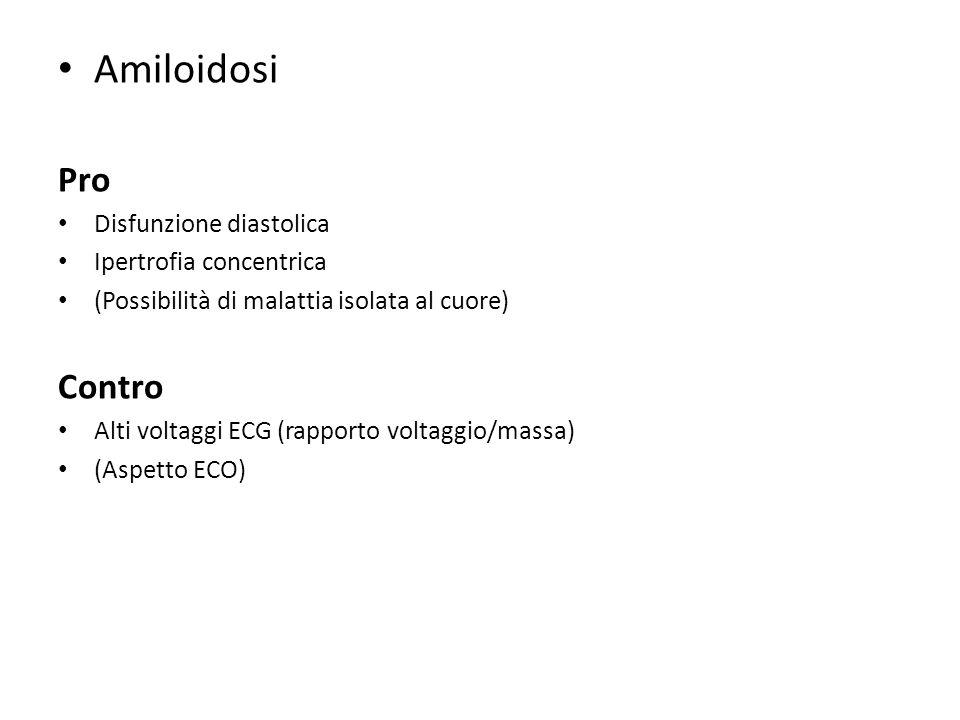 Amiloidosi Pro Disfunzione diastolica Ipertrofia concentrica (Possibilità di malattia isolata al cuore) Contro Alti voltaggi ECG (rapporto voltaggio/m