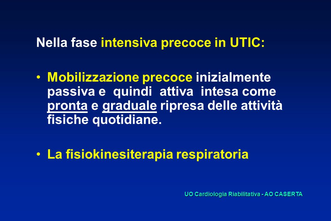 SCOPI DELLA MOBILIZZAZIONE PRECOCE Ridurre gli effetti deleteri di un prolungato allettamento, quali : complicanze trombo-emboliche ipotrofia muscolare con riduzione del 10-15 % della massa muscolare e diminuzione della forza contrattile ipotensione ortostatica con tachicardia per la non utilizzazione del riflesso posturale vaso motorio SCOPO DELLA FKT RESPIRATORIA * Profilassi delle possibili complicanze respiratorie UO Cardiologia Riabilitativa - AO CASERTA