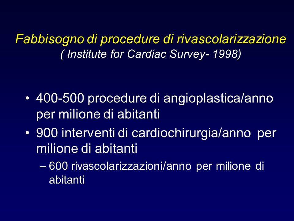 Fabbisogno di procedure di rivascolarizzazione ( Institute for Cardiac Survey- 1998) 400-500 procedure di angioplastica/anno per milione di abitanti 9
