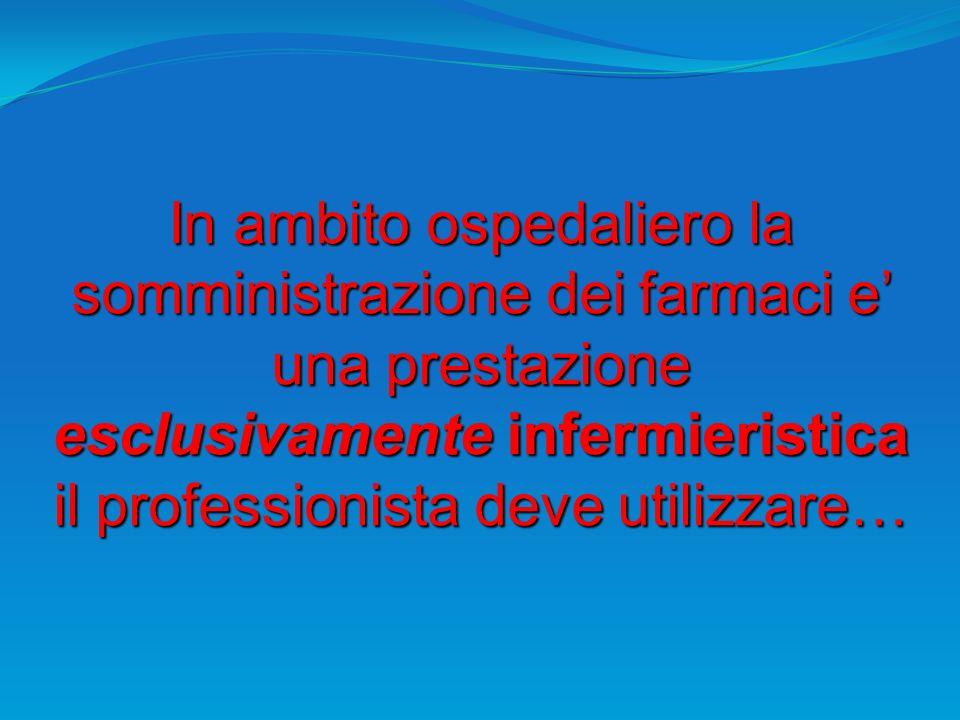 In ambito ospedaliero la somministrazione dei farmaci e una prestazione esclusivamente infermieristica il professionista deve utilizzare…