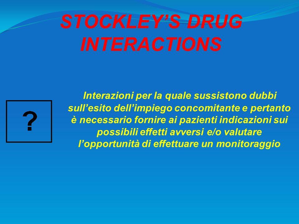 STOCKLEYS DRUG INTERACTIONS Interazioni per la quale sussistono dubbi sullesito dellimpiego concomitante e pertanto è necessario fornire ai pazienti i
