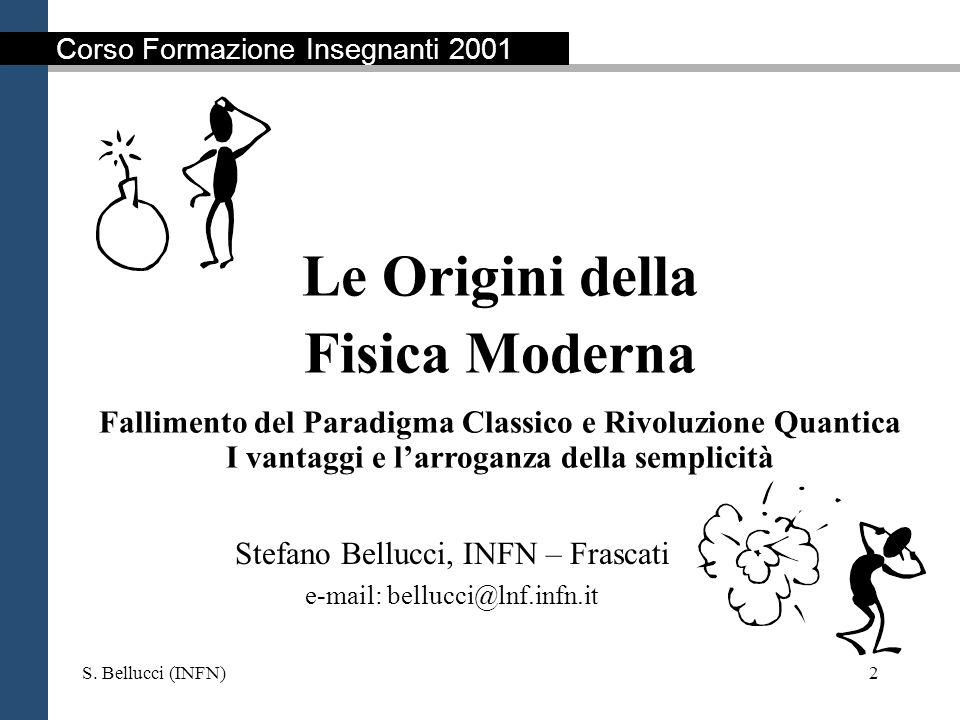 S. Bellucci (INFN)2 Le Origini della Fisica Moderna Fallimento del Paradigma Classico e Rivoluzione Quantica I vantaggi e larroganza della semplicità