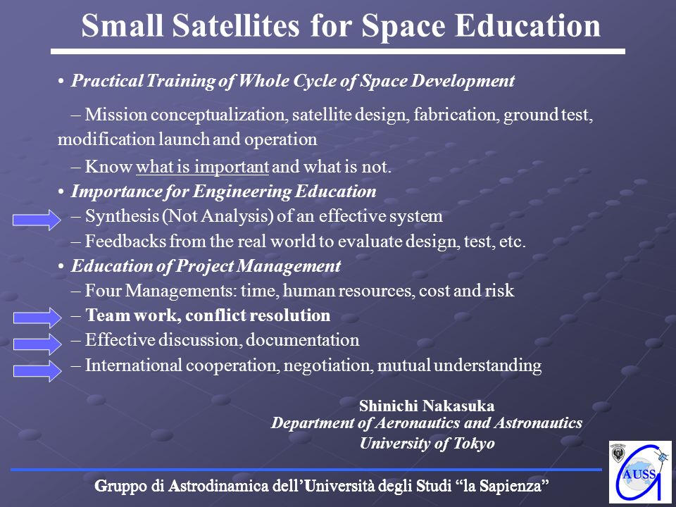 Gruppo di Astrodinamica dellUniversità degli Studi la Sapienza Small Satellites for Space Research Reduction of space mission cost using Commercial Off The Shelf (COTS) components Reduction of time from space mission concept to launch (typical time required: 2 years) Technology: test in orbit of state of the art technology Science: small scientific payloads