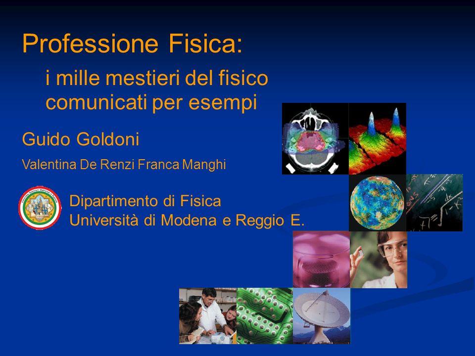 Professione Fisica: i mille mestieri del fisico comunicati per esempi Guido Goldoni Valentina De Renzi Franca Manghi Dipartimento di Fisica Università